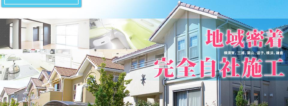 地域密着 横須賀、三浦、葉山 逗子、横浜、鎌倉 完全自社施工